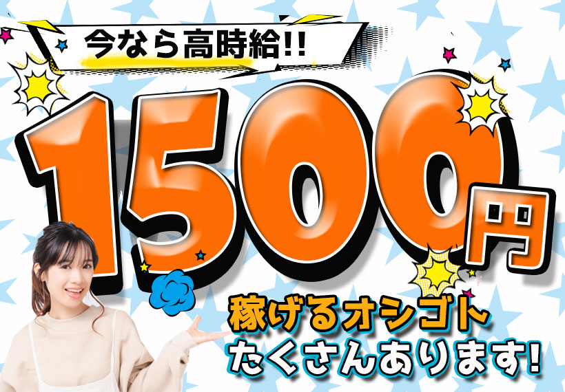 【時給1,500円】高時給でガッツリ稼げる!!噂の稼げるオシゴト増員決定!!